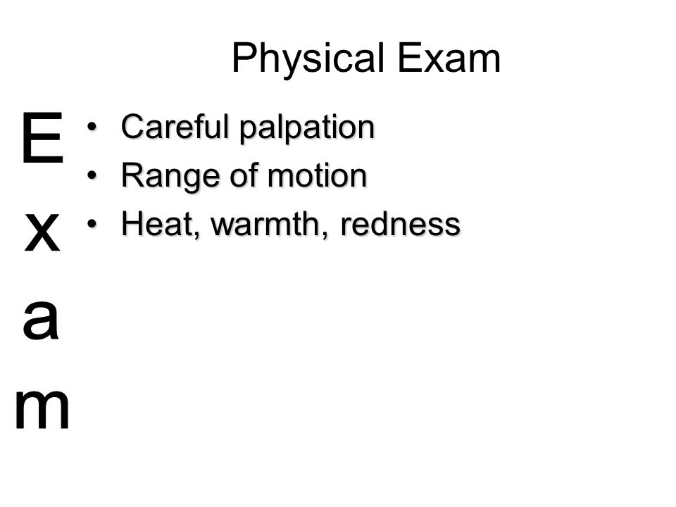 Physical Exam Careful palpation Range of motion Heat, warmth, redness