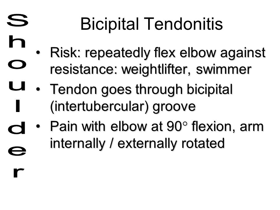 Bicipital Tendonitis Risk: repeatedly flex elbow against resistance: weightlifter, swimmer. Tendon goes through bicipital (intertubercular) groove.