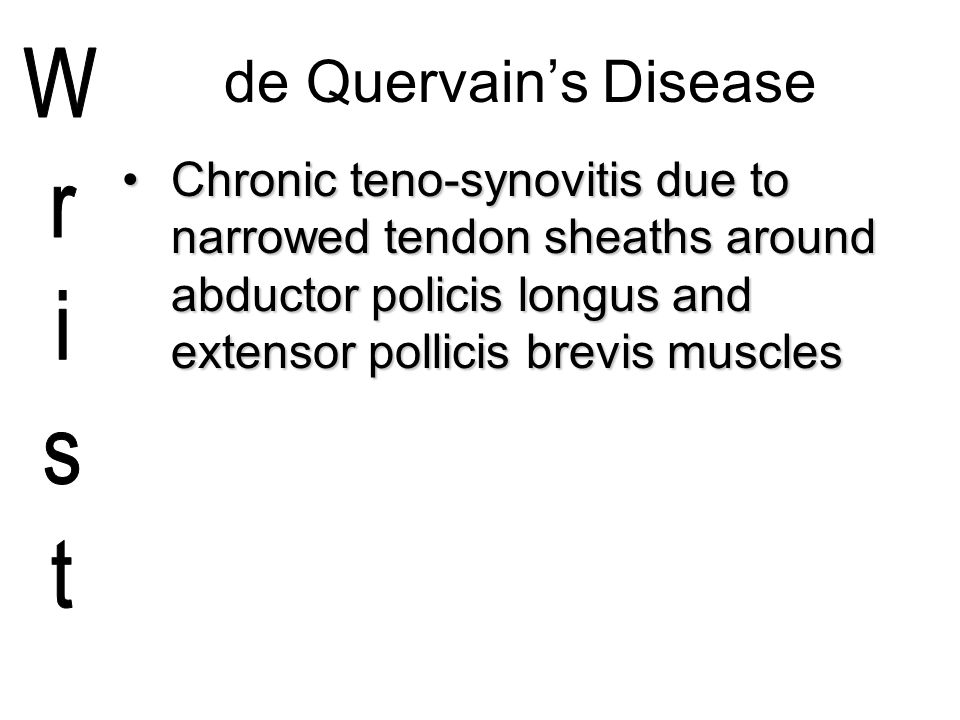 de Quervain's Disease Chronic teno-synovitis due to narrowed tendon sheaths around abductor policis longus and extensor pollicis brevis muscles.