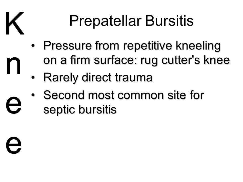 Prepatellar Bursitis Pressure from repetitive kneeling on a firm surface: rug cutter s knee. Rarely direct trauma.
