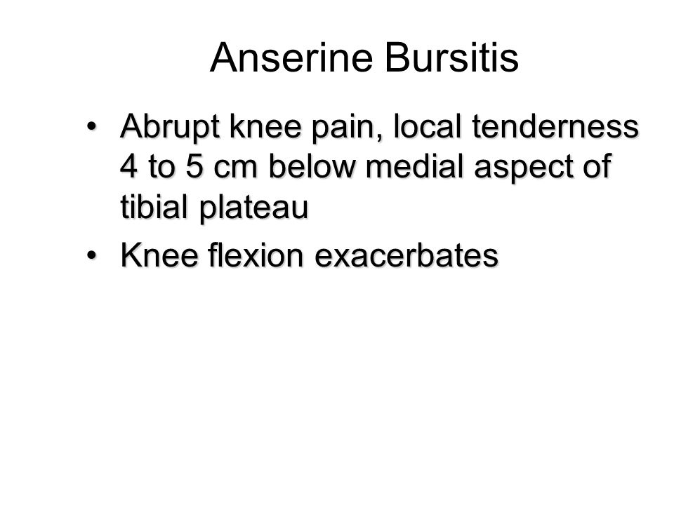 Anserine Bursitis Abrupt knee pain, local tenderness 4 to 5 cm below medial aspect of tibial plateau.