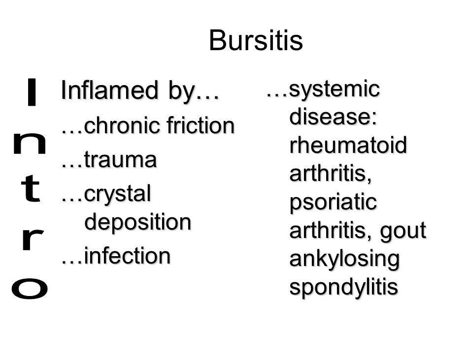 Bursitis Inflamed by… …chronic friction. …trauma. …crystal deposition. …infection.