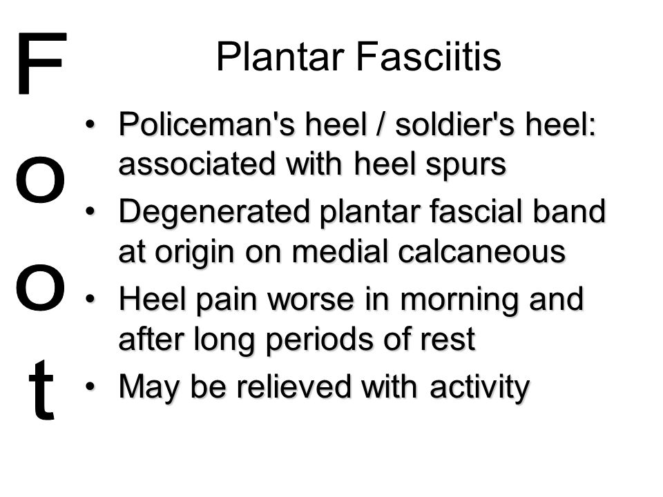 Plantar Fasciitis Policeman s heel / soldier s heel: associated with heel spurs. Degenerated plantar fascial band at origin on medial calcaneous.