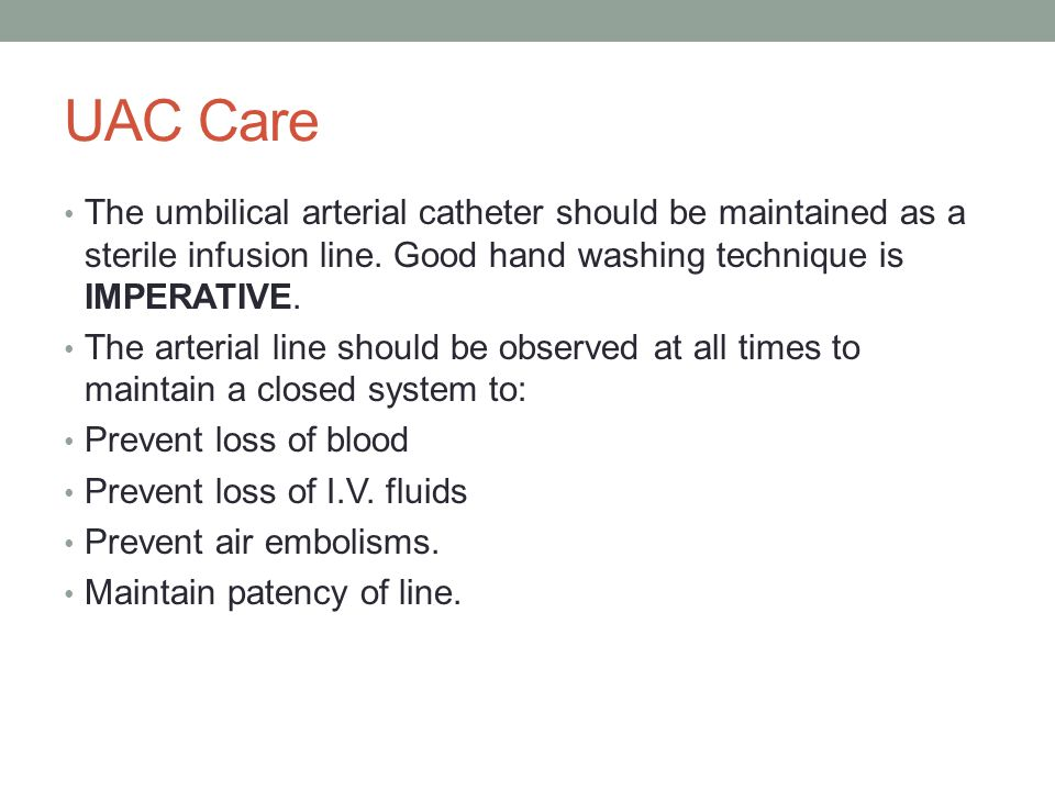 UAC Care The umbilical arterial catheter should be maintained as a sterile infusion line. Good hand washing technique is IMPERATIVE.