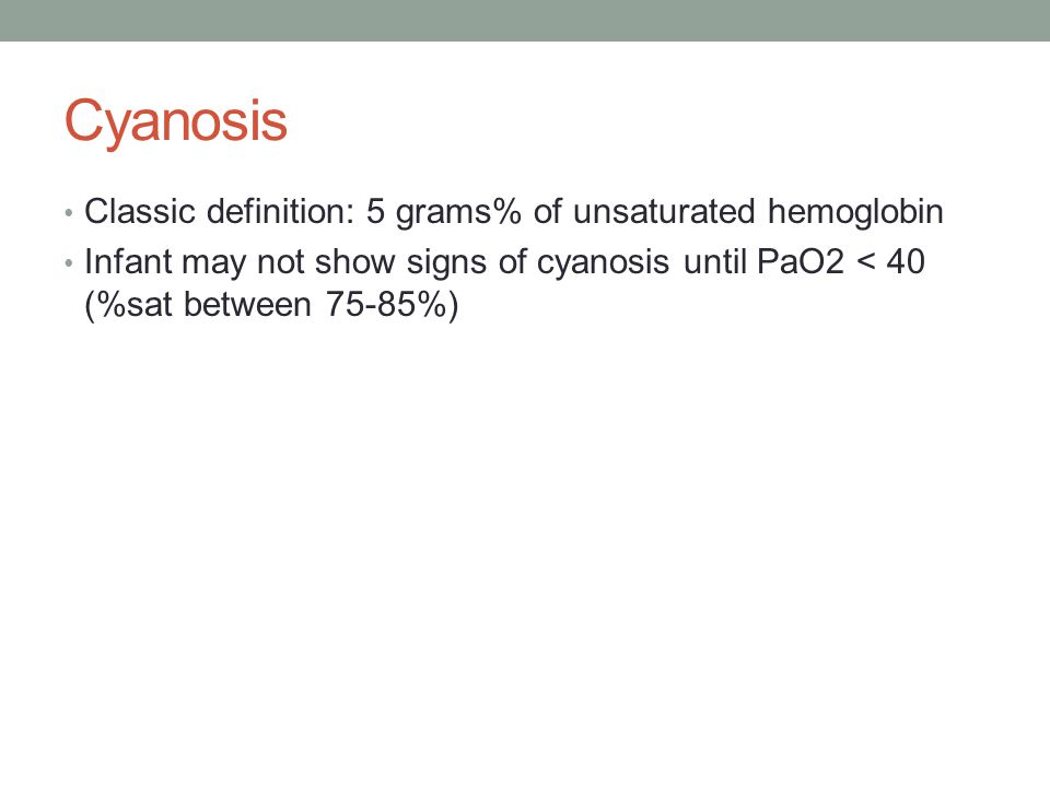 Cyanosis Classic definition: 5 grams% of unsaturated hemoglobin