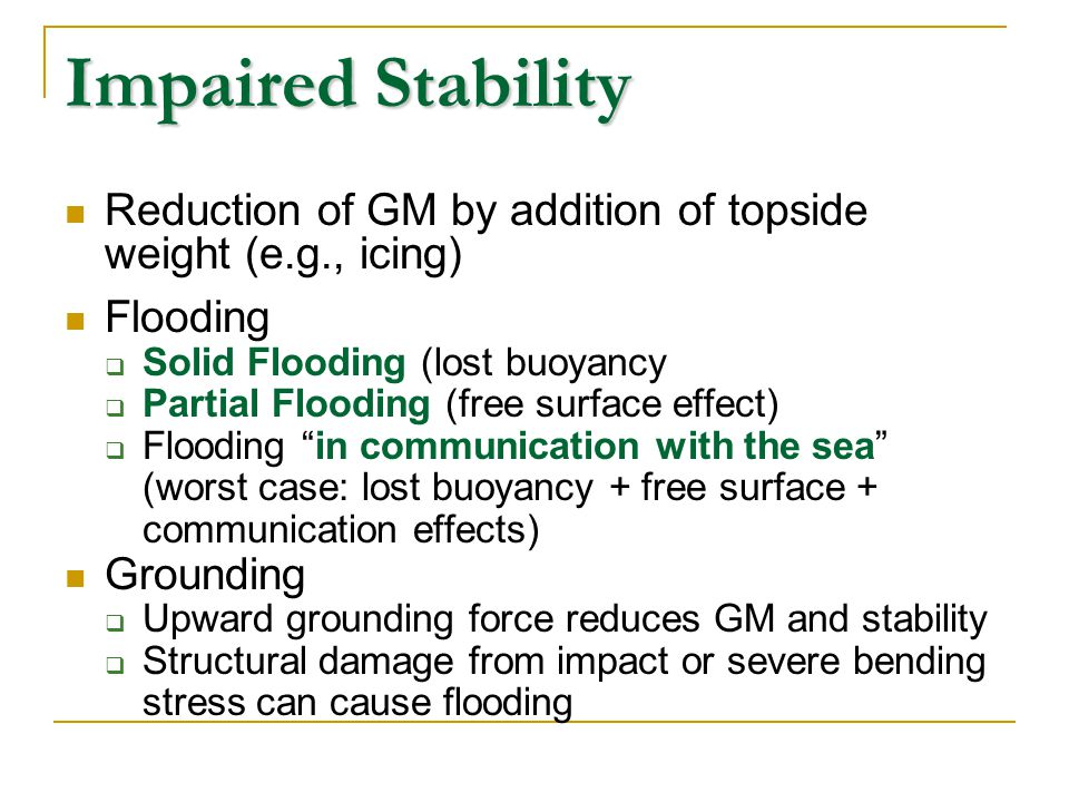 Impaired Stability Reduction of GM by addition of topside weight (e.g., icing) Flooding. Solid Flooding (lost buoyancy.