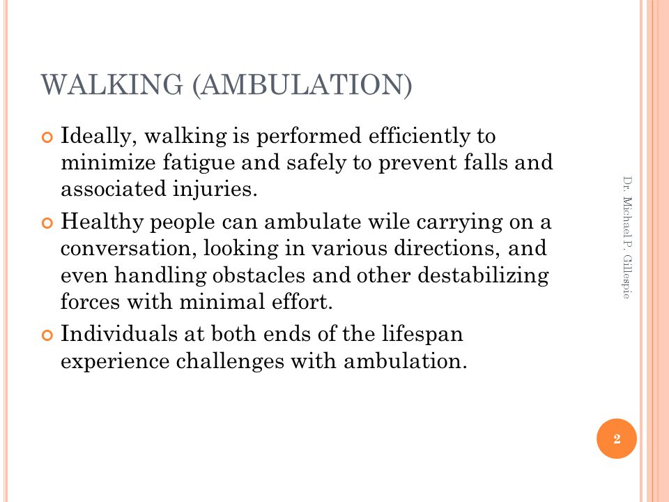 WALKING (AMBULATION) Ideally, walking is performed efficiently to minimize fatigue and safely to prevent falls and associated injuries.