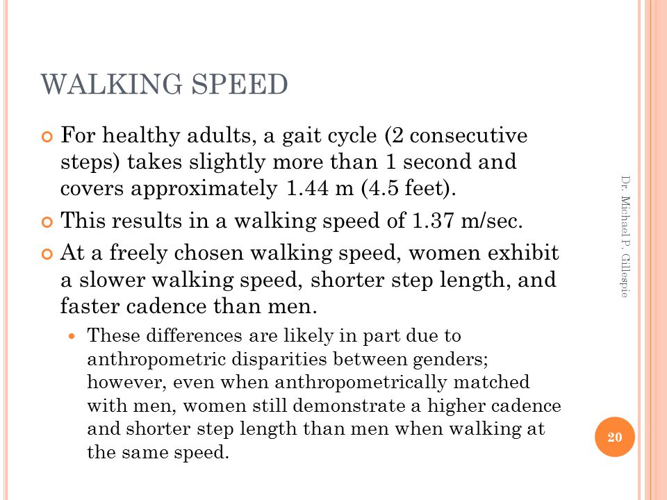 WALKING SPEED For healthy adults, a gait cycle (2 consecutive steps) takes slightly more than 1 second and covers approximately 1.44 m (4.5 feet).