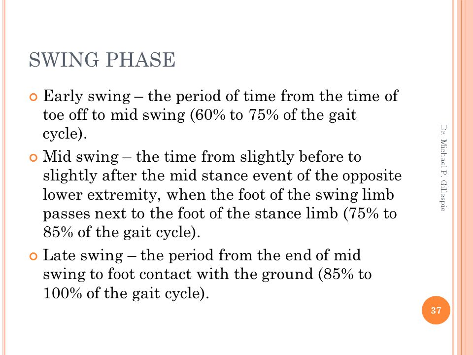 SWING PHASE Early swing – the period of time from the time of toe off to mid swing (60% to 75% of the gait cycle).