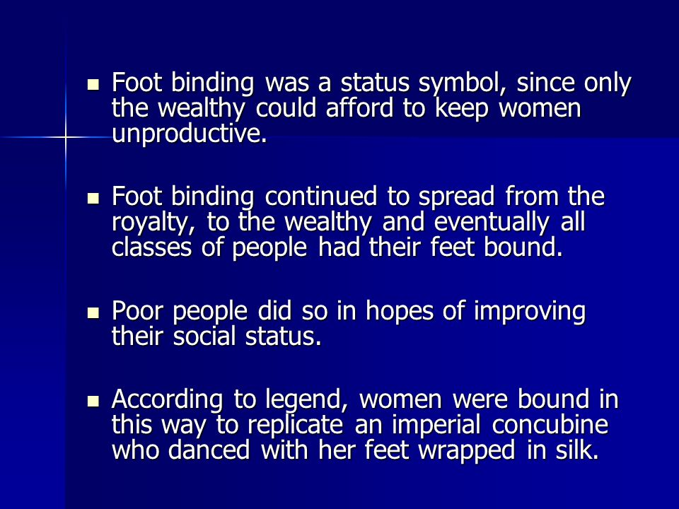 Foot binding was a status symbol, since only the wealthy could afford to keep women unproductive.