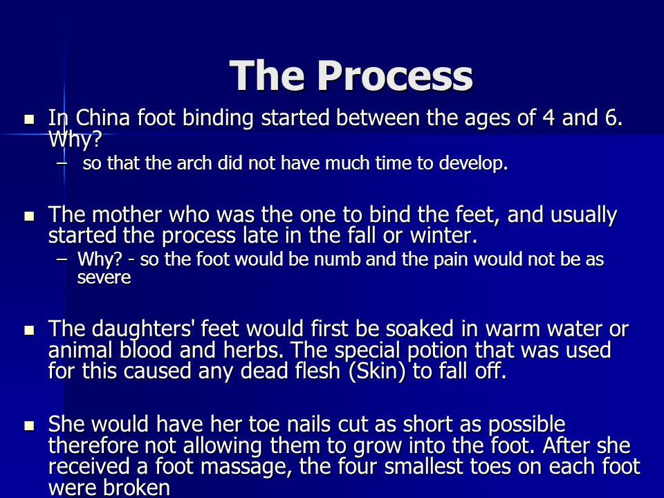 The Process In China foot binding started between the ages of 4 and 6. Why so that the arch did not have much time to develop.