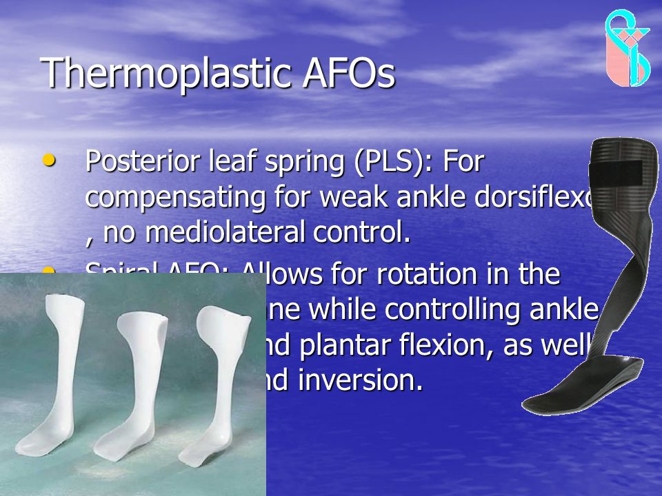 Thermoplastic AFOs Posterior leaf spring (PLS): For compensating for weak ankle dorsiflexors , no mediolateral control.