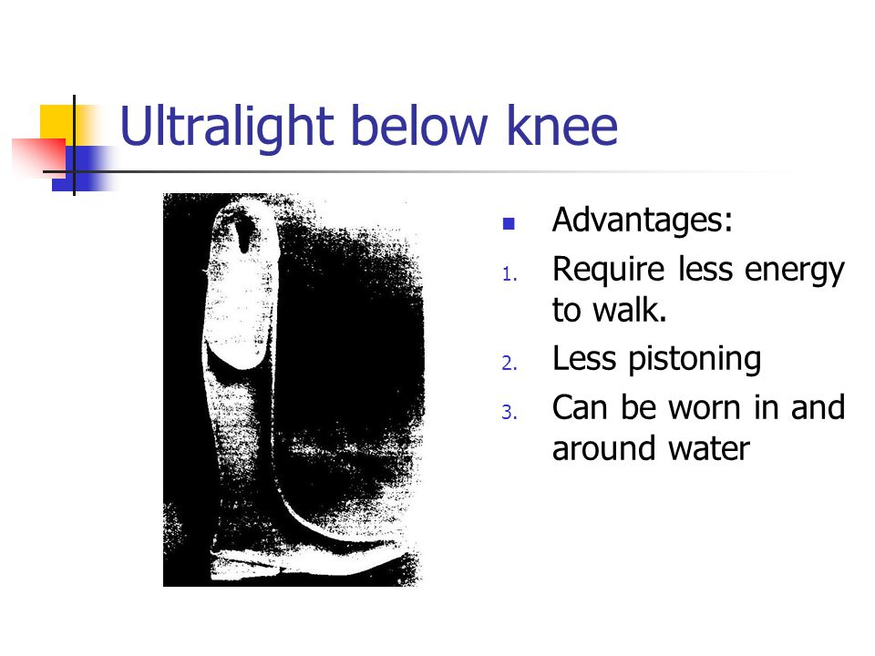 Ultralight below knee Advantages: Require less energy to walk.