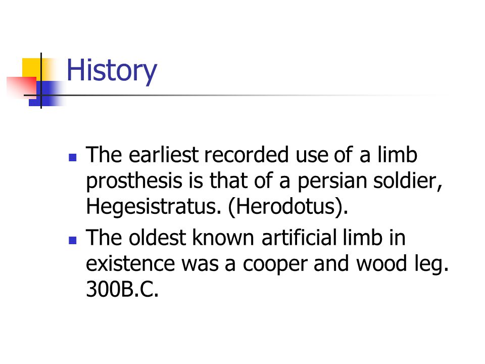 History The earliest recorded use of a limb prosthesis is that of a persian soldier, Hegesistratus. (Herodotus).