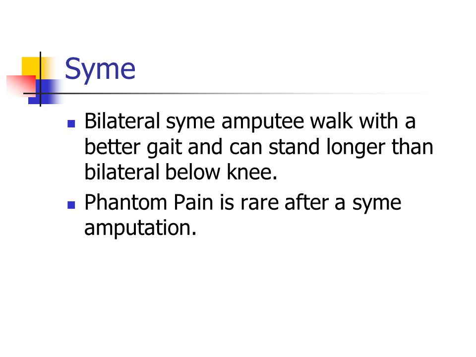 Syme Bilateral syme amputee walk with a better gait and can stand longer than bilateral below knee.
