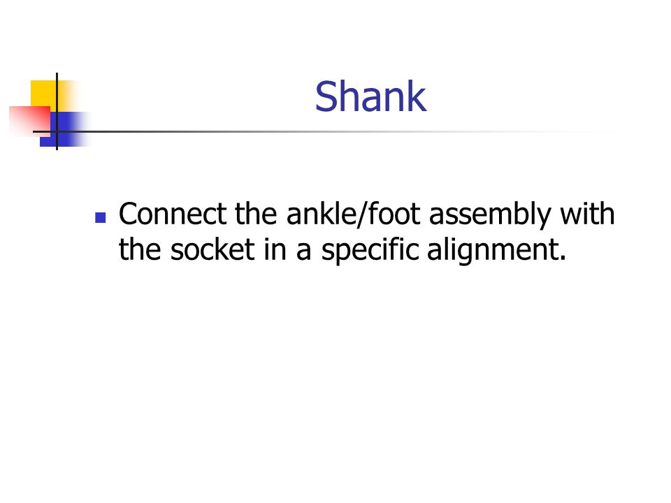 Shank Connect the ankle/foot assembly with the socket in a specific alignment.