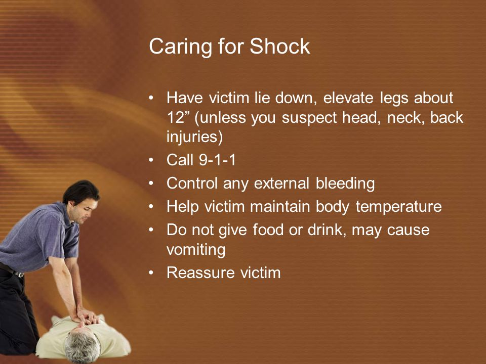 Caring for Shock Have victim lie down, elevate legs about 12 (unless you suspect head, neck, back injuries)