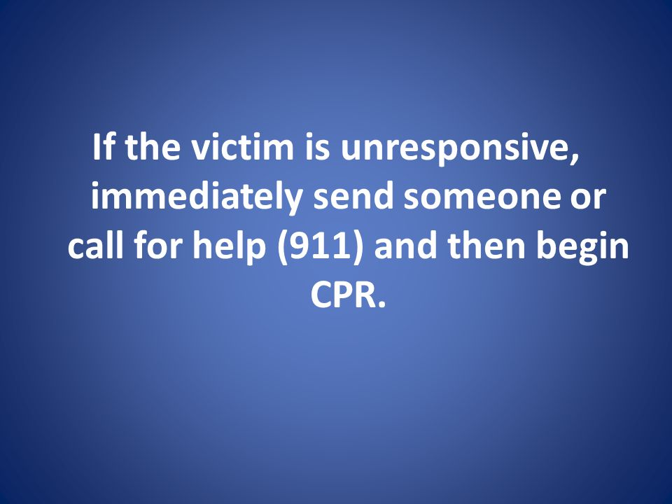 If the victim is unresponsive, immediately send someone or call for help (911) and then begin CPR.