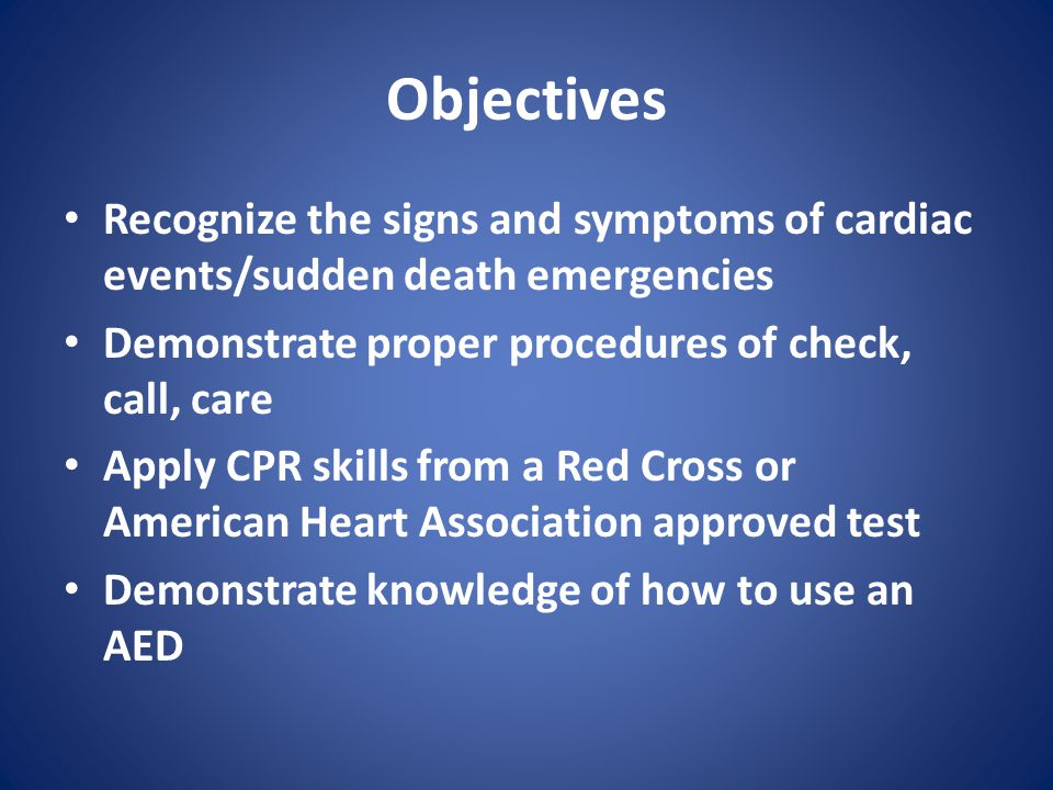 Objectives Recognize the signs and symptoms of cardiac events/sudden death emergencies. Demonstrate proper procedures of check, call, care.