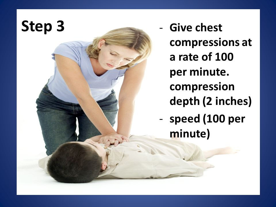 Step 3 Give chest compressions at a rate of 100 per minute.