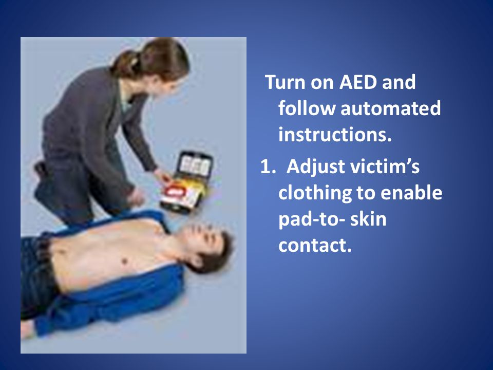 Turn on AED and follow automated instructions.