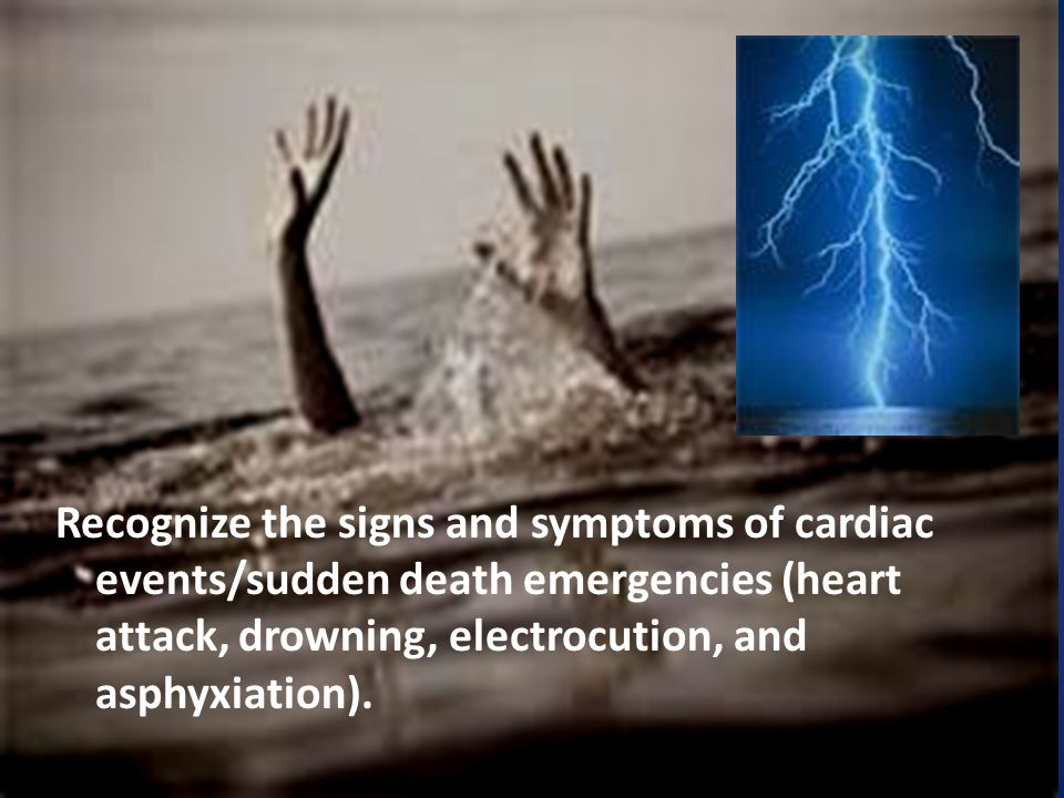 Recognize the signs and symptoms of cardiac events/sudden death emergencies (heart attack, drowning, electrocution, and asphyxiation).