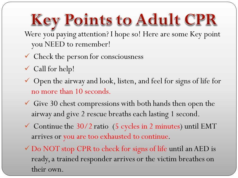 Key Points to Adult CPR Were you paying attention I hope so! Here are some Key point you NEED to remember!