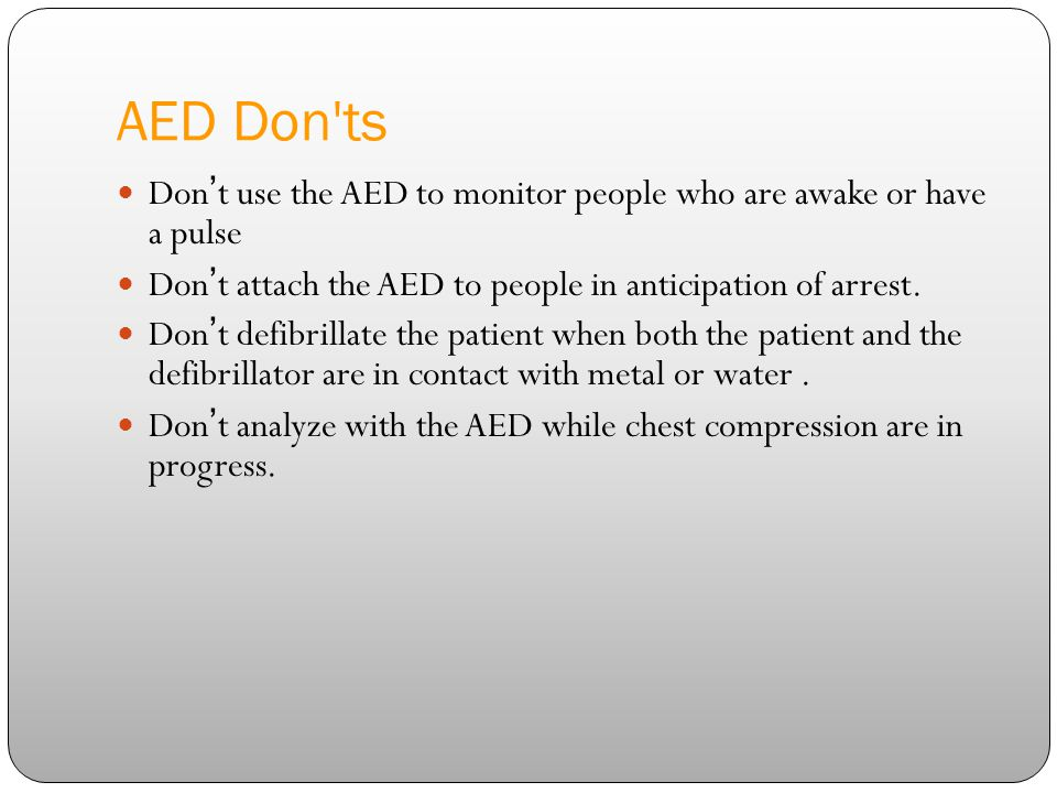 training department 4/14/2017. AED Don ts. Don't use the AED to monitor people who are awake or have a pulse.