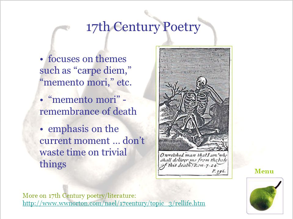 17th Century Poetry focuses on themes such as carpe diem, memento mori, etc. memento mori - remembrance of death.