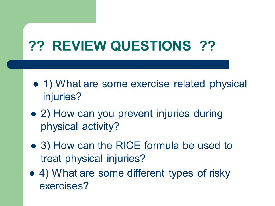 REVIEW QUESTIONS 1) What are some exercise related physical injuries 2) How can you prevent injuries during physical activity