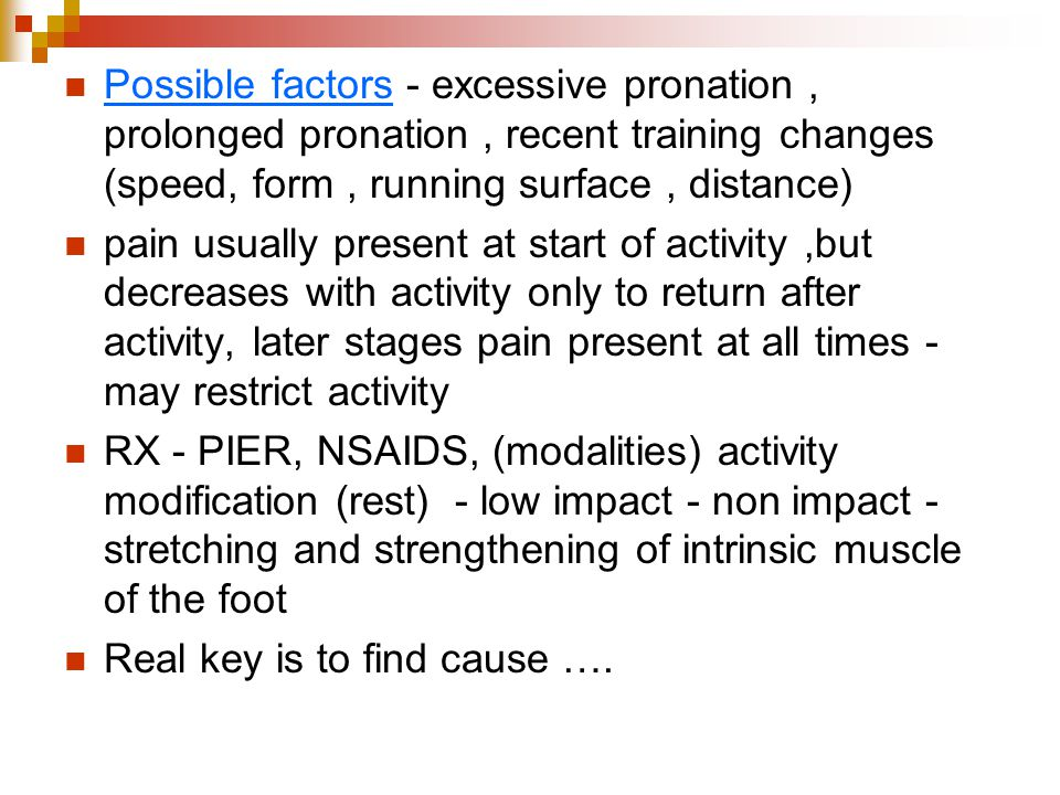 Possible factors - excessive pronation , prolonged pronation , recent training changes (speed, form , running surface , distance)