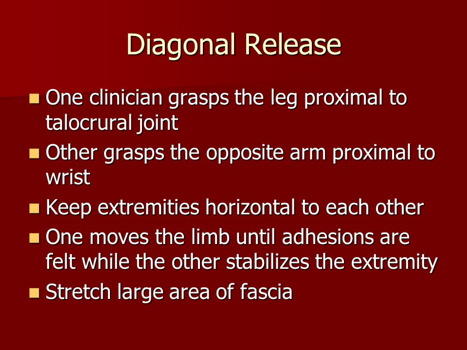 Diagonal Release One clinician grasps the leg proximal to talocrural joint. Other grasps the opposite arm proximal to wrist.