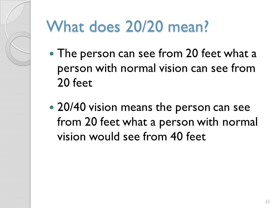 What does 20/20 mean The person can see from 20 feet what a person with normal vision can see from 20 feet.