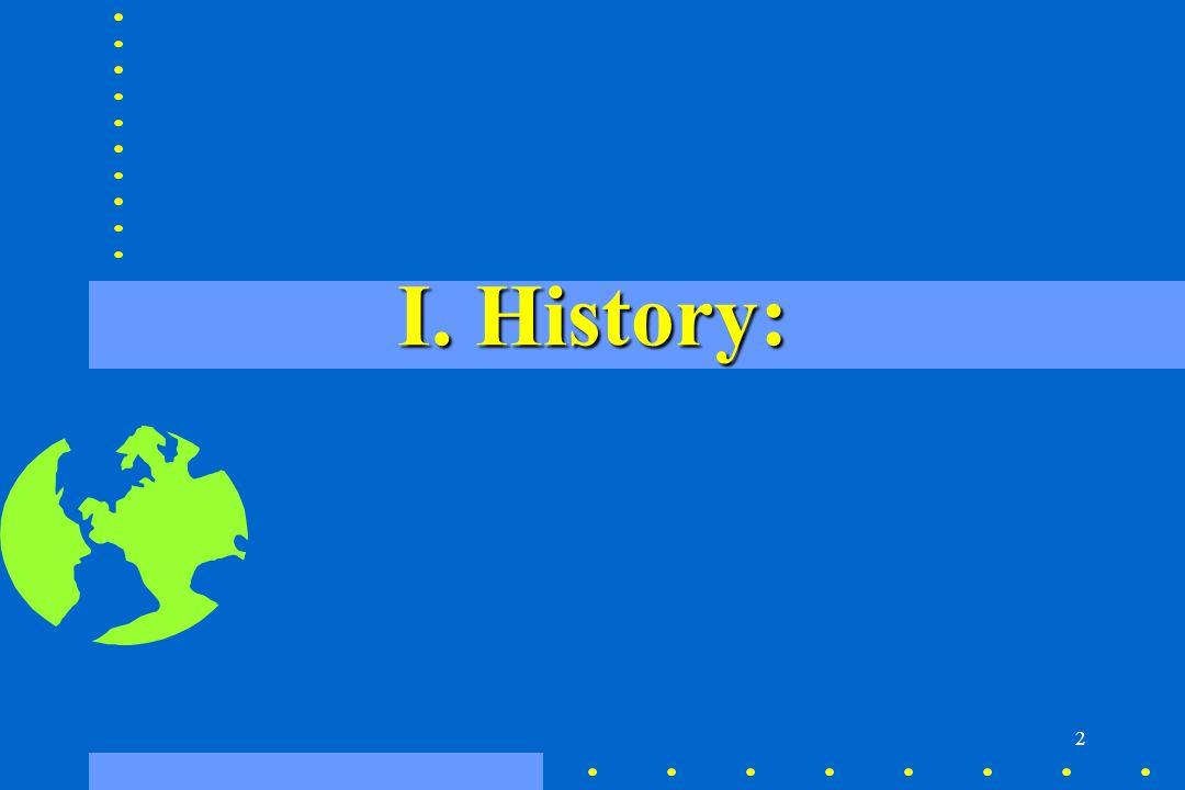 I. History: