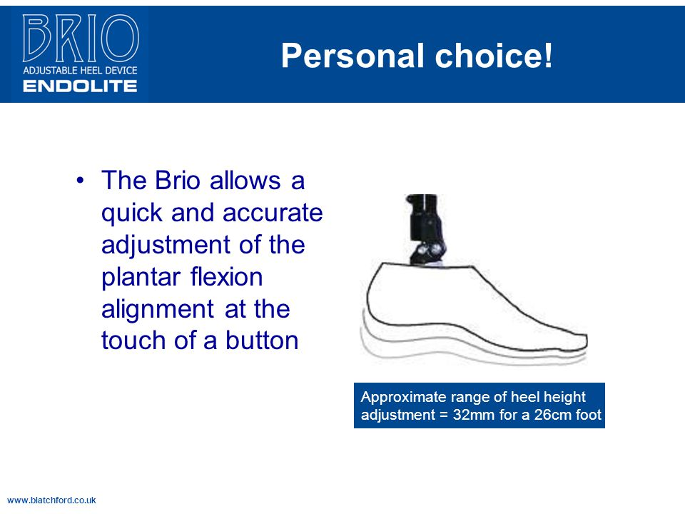 Personal choice! The Brio allows a quick and accurate adjustment of the plantar flexion alignment at the touch of a button.