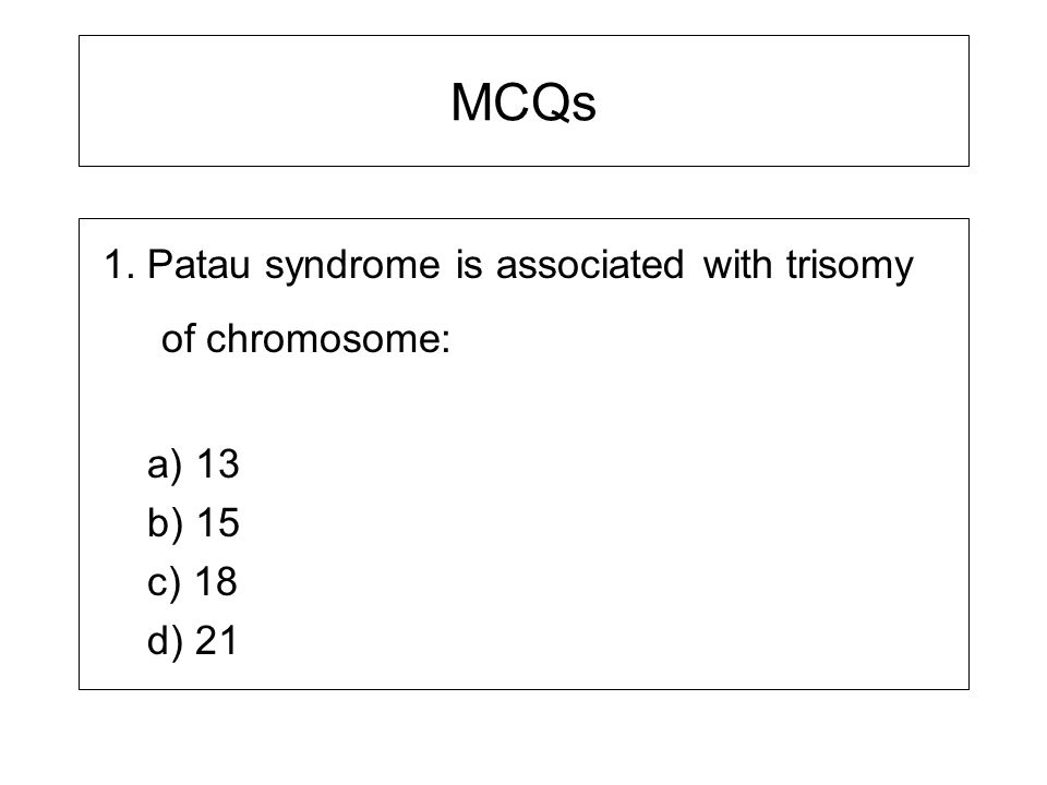 MCQs 1. Patau syndrome is associated with trisomy of chromosome: a) 13 b) 15 c) 18 d) 21