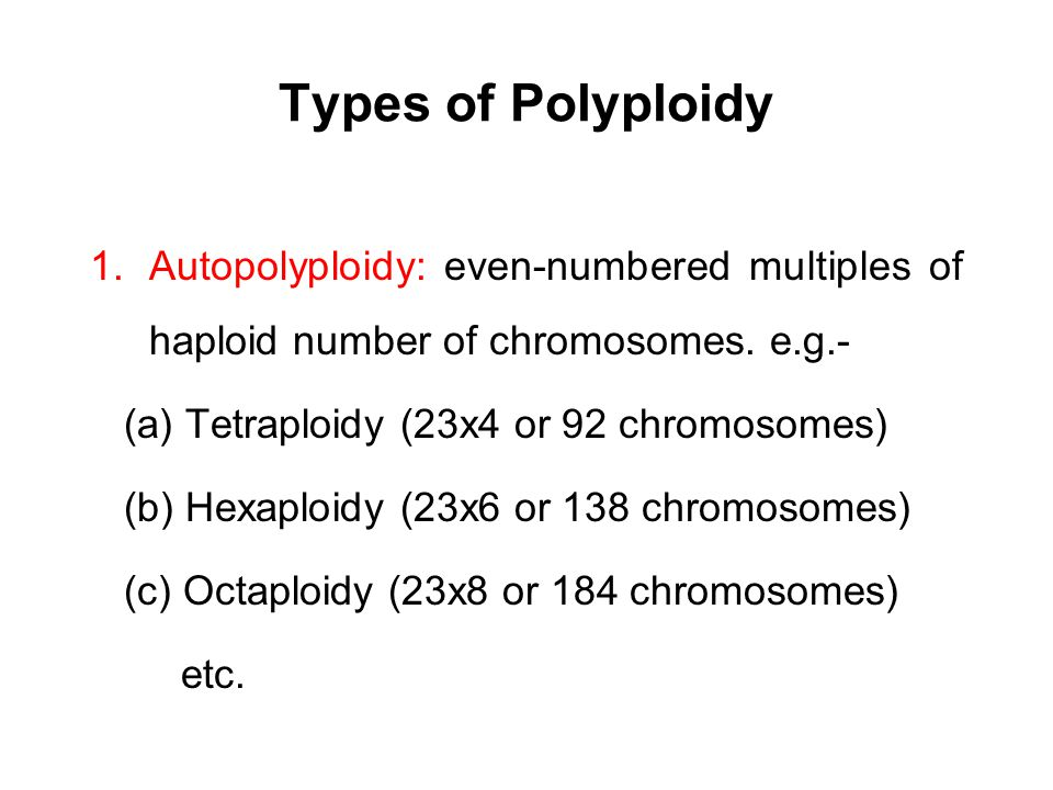 Types of Polyploidy Autopolyploidy: even-numbered multiples of haploid number of chromosomes. e.g.-