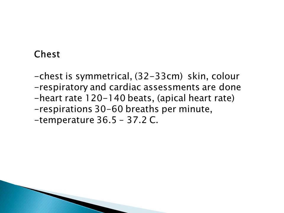 Chest -chest is symmetrical, (32-33cm) skin, colour -respiratory and cardiac assessments are done -heart rate 120-140 beats, (apical heart rate) -respirations 30-60 breaths per minute, -temperature 36.5 – 37.2 C.