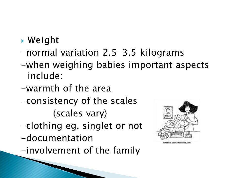 Weight -normal variation 2.5-3.5 kilograms. -when weighing babies important aspects include: -warmth of the area.