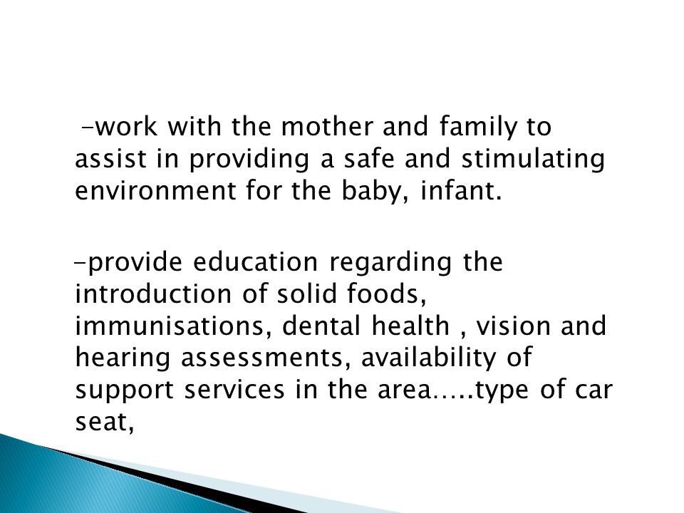 -work with the mother and family to assist in providing a safe and stimulating environment for the baby, infant.
