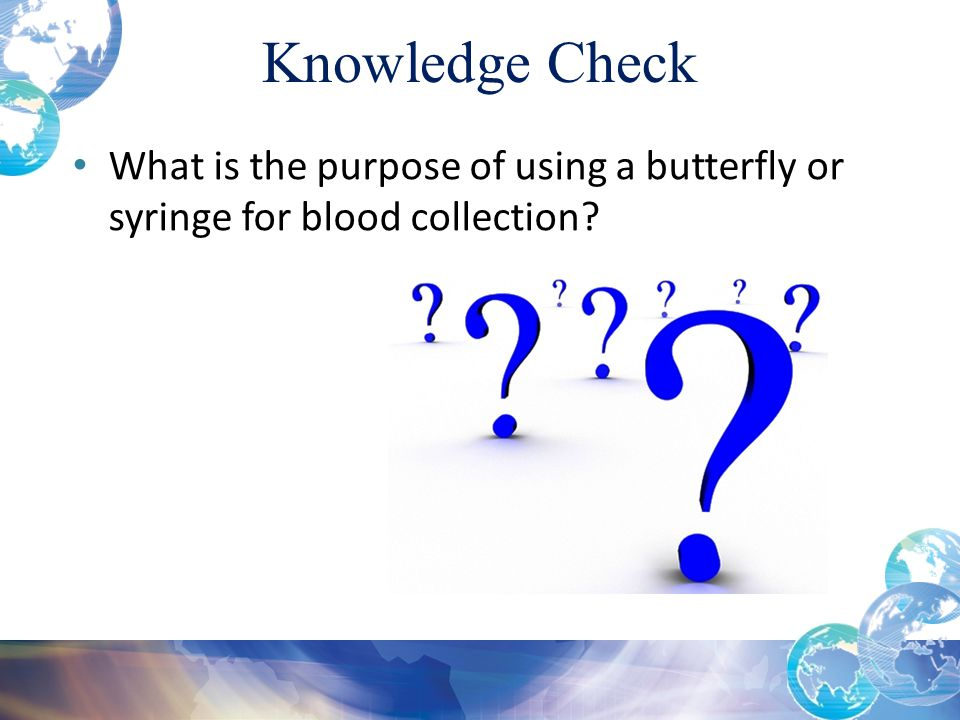 Knowledge Check Module 4: Special Draws. What is the purpose of using a butterfly or syringe for blood collection