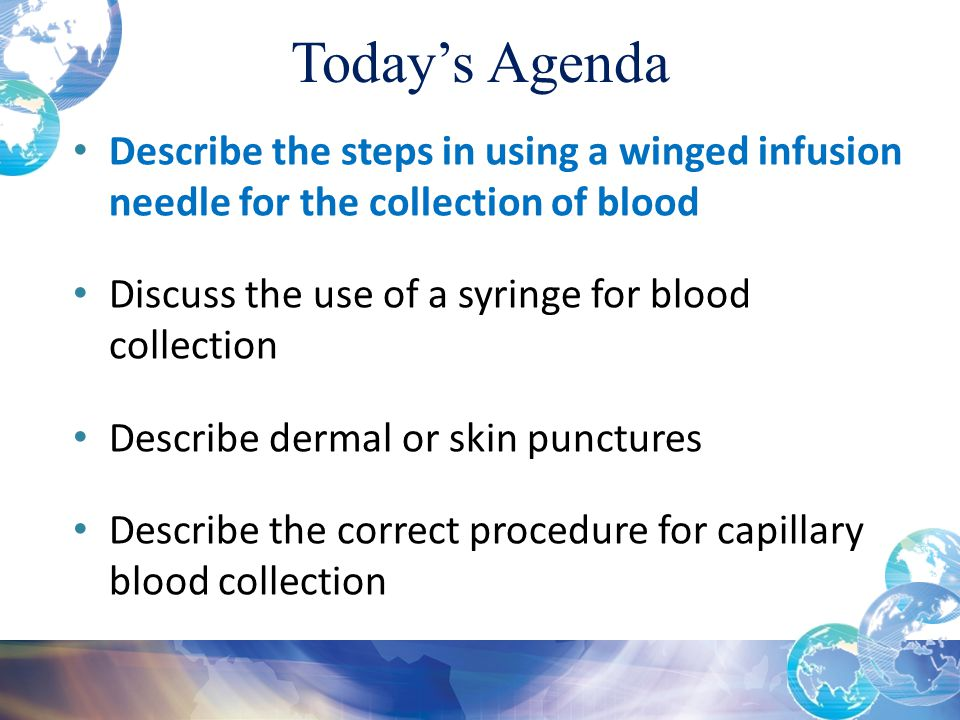 Today's Agenda Describe the steps in using a winged infusion needle for the collection of blood. Discuss the use of a syringe for blood collection.