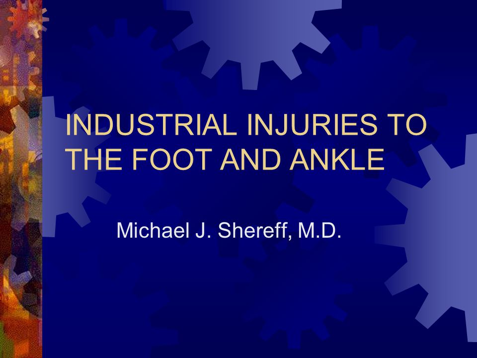 INDUSTRIAL INJURIES TO THE FOOT AND ANKLE