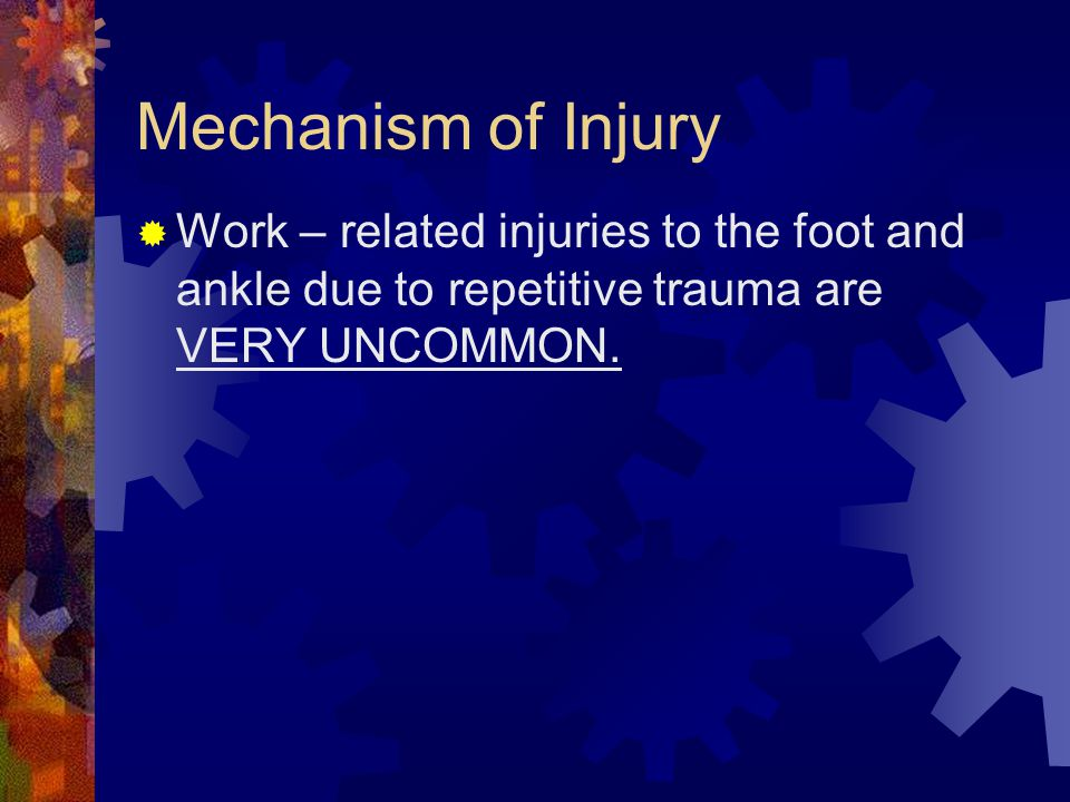 Mechanism of Injury Work – related injuries to the foot and ankle due to repetitive trauma are VERY UNCOMMON.