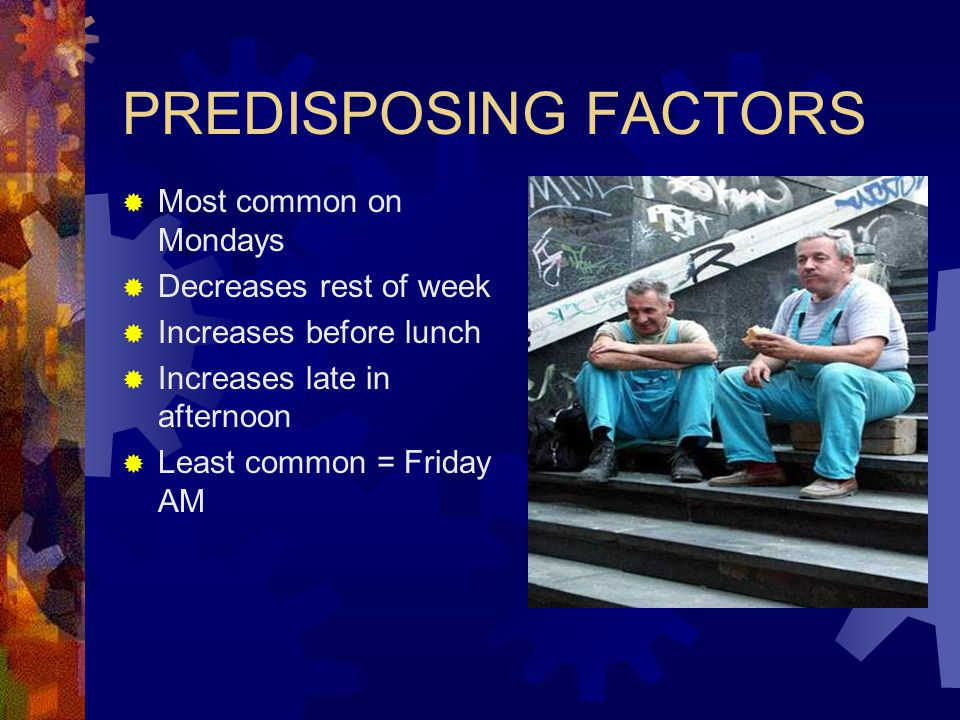 PREDISPOSING FACTORS Most common on Mondays Decreases rest of week