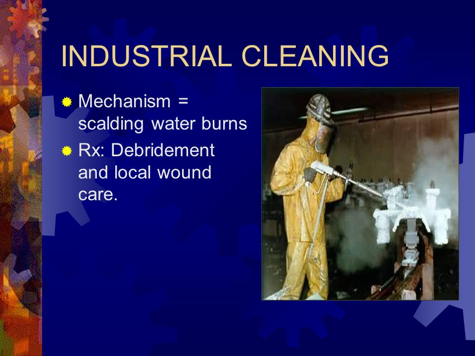 INDUSTRIAL CLEANING Mechanism = scalding water burns
