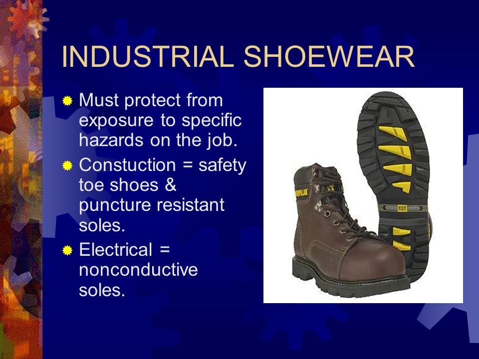 INDUSTRIAL SHOEWEAR Must protect from exposure to specific hazards on the job. Constuction = safety toe shoes & puncture resistant soles.