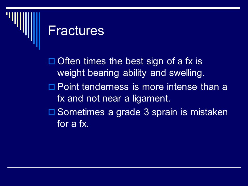 Fractures Often times the best sign of a fx is weight bearing ability and swelling.