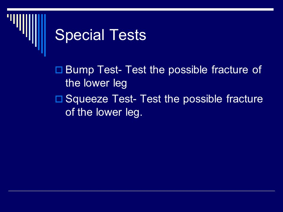 Special Tests Bump Test- Test the possible fracture of the lower leg