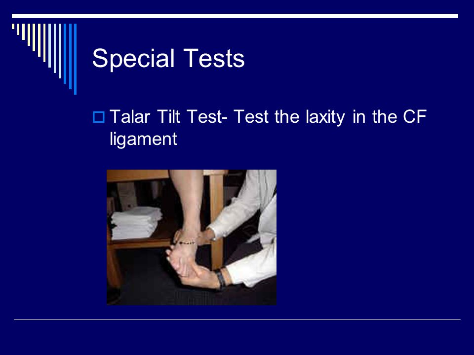 Special Tests Talar Tilt Test- Test the laxity in the CF ligament
